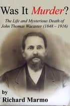 Was It Murder? The Life and Mysterious Death of John Thomas Wacaster (1848-1916) ebook by Richard Marmo