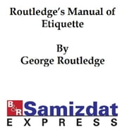 Routledge's Manual of Etiquette, etiquette for ladies and gentlemen, ball-room companion, courtship and matrimony, how to dress well, how to carve, toasts and sentiments ebook by George Routledge