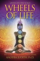 Wheels of Life: A User's Guide to the Chakra System - A User's Guide to the Chakra System eBook by Anodea Judith
