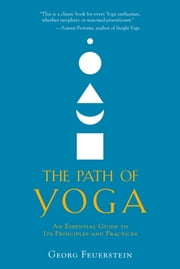 The Path of Yoga - An Essential Guide to Its Principles and Practices ebook by Georg Feuerstein