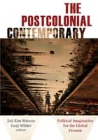The Postcolonial Contemporary - Political Imaginaries for the Global Present ebook by Jini Kim Watson, Gary Wilder, Sadia Abbas,...