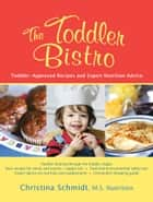 The Toddler Bistro: Toddler-Approved Recipes and Expert Nutrition Advice ebook by Christina Schmidt, MS