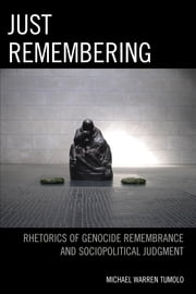 Just Remembering - Rhetorics of Genocide Remembrance and Sociopolitical Judgment ebook by Michael Warren Tumolo