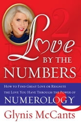 Love by the Numbers - How to Find Great Love or Reignite the Love You Have Through the Power of Numerology ebook by Glynis McCants
