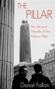 The Pillar - The Life and Afterlife of the Nelson Pillar ebook by Donal Fallon