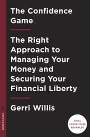 The Confidence Game - The Right Approach to Managing Your Money and Securing Your Financial Liberty ebook by Gerri Willis
