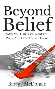 Beyond Belief: Why You Can't Get What You Want And How To Get There ebook by Barry J McDonald