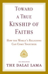 Toward a True Kinship of Faiths - How the World's Religions Can Come Together ebook by Dalai Lama
