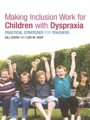 Making Inclusion Work for Children with Dyspraxia - Practical Strategies for Teachers ebook by Lois Addy,Gill Dixon