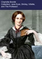 The Charlotte Brontë Collection: Jane Eyre, Shirley, Villette, The Professor. ebook by Charlotte Brontë