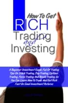 How To Get Rich Trading and Investing - A Beginner Investment Guide Full Of Trading Tips On Stock Trading, Day Trading, Options Trading, Forex Trading And Bonds Trading So You Can Learn How To Trade And Get Rich Fast On Good Investment Returns ebook by Louis K. Bessway