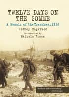 Twelve Days on the Somme - A Memoir of the Trenches, 1916 ebook by Sidney  Rogerson