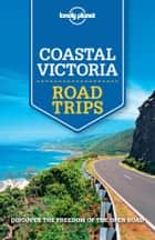 Lonely Planet Coastal Victoria Road Trips ebook by Lonely Planet,Anthony Ham