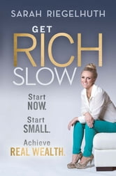 Get Rich Slow - Start Now, Start Small to Achieve Real Wealth ebook by Sarah Riegelhuth