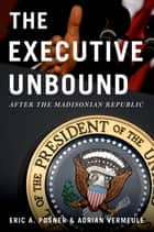 The Executive Unbound - After the Madisonian Republic ebook by Eric A. Posner, Adrian Vermeule