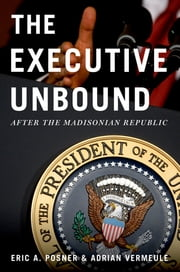 The Executive Unbound - After the Madisonian Republic ebook by Eric A. Posner,Adrian Vermeule