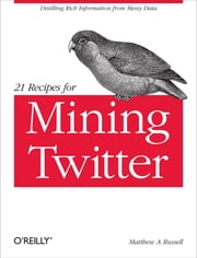 21 Recipes for Mining Twitter - Distilling Rich Information from Messy Data ebook by Matthew A. Russell