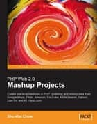 PHP Web 2.0 Mashup Projects: Practical PHP Mashups with Google Maps, Flickr, Amazon, YouTube, MSN Search, Yahoo! ebook by Shu-Wai Chow