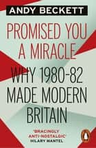 Promised You A Miracle - Why 1980-82 Made Modern Britain ebook by Andy Beckett