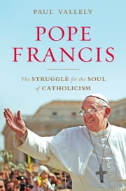 Pope Francis - The Struggle for the Soul of Catholicism ebook by Paul Vallely