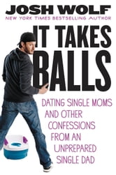 It Takes Balls - Dating Single Moms and Other Confessions from an Unprepared Single Dad ebook by Josh Wolf