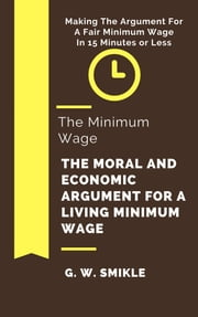 The Minimum Wage The Moral and Economic Argument For A Living Minimum Wage In 15 Minutes or Less: Making The Argument For A Fair Minimum Wage ebook by G. W. Smikle