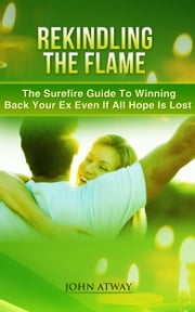 Rekindling The Flame - The Surefire Guide To Winning Back Your Ex Even If All Hope Is Lost ebook by John Atway