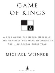 Game of Kings - A Year Among the Oddballs and Geniuses Who Make Up America's Top HighSchool Ches s Team ebook by Michael Weinreb