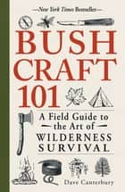 Bushcraft 101 - A Field Guide to the Art of Wilderness Survival ebook by Dave Canterbury