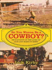So You Wanna Be a Cowboy? - True Events in the Lives of Jack and Marilyn Kirby ebook by Jack Kirby