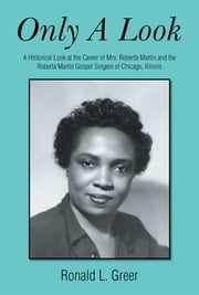Only a Look - A Historical Look at the Career of Mrs. Roberta Martin and the Roberta Martin Gospel Singers of Chicago, Illinois ebook by Ronald L. Greer