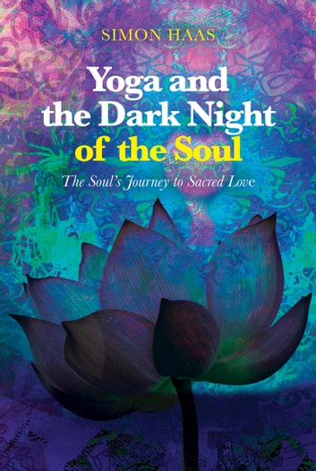 Yoga and the Dark Night of the Soul - The Soul's Journey to Sacred Love ebook by Simon Haas