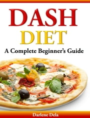 Dash Diet - A Complete Beginner's Guide ebook by Darlene Dela