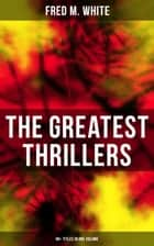 The Greatest Thrillers of Fred M. White (90+ Titles in One Volume) - Espionage, Murder Mysteries & Detective Stories: Queen of Hearts, The Seed of Empire, The Five Knots ebook by Fred M. White, Andre Takacs, Paul Hardy,...