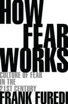 How Fear Works - Culture of Fear in the Twenty-First Century eBook by Professor Frank Furedi