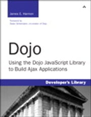 Dojo - Using the Dojo JavaScript Library to Build Ajax Applications ebook by James E. Harmon