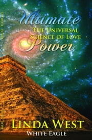 Ultimate Power: The Universal Science of Love ebook by West, Linda