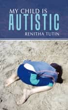 My Child Is Autistic ebook by Renitha Tutin