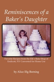 Reminiscences of a Baker's Daughter - Favorite Recipes from the Elk's Bake Shop of Endicott, NY Converted for Home Use ebook by Alice Illg Borning