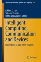 Intelligent Computing, Communication and Devices - Proceedings of ICCD 2014, Volume 1 ebook by Lakhmi C. Jain, Srikanta Patnaik, Nikhil Ichalkaranje