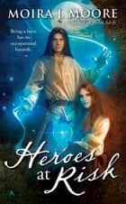 Heroes at Risk ebook by Moira J. Moore