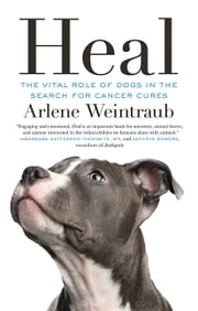 Heal - The Vital Role of Dogs in the Search for Cancer Cures ebook by Arlene Weintraub