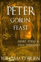 Peter - Goblin Feast (Peter: A Darkened Fairytale, Vol 7) - Short Poems & Tiny Thoughts ebook by William O'Brien