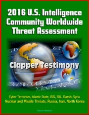 2016 U.S. Intelligence Community Worldwide Threat Assessment: Clapper Testimony: Cyber Terrorism, Islamic State, ISIS, ISIL, Daesh, Syria, Nuclear and Missile Threats, Russia, Iran, North Korea ebook by Progressive Management