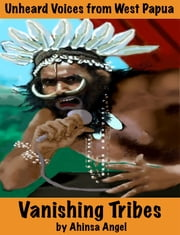 Vanishing Tribes - Unheard Voices from West Papua ebook by Ahinsa Angel,Rev. Peter Woods
