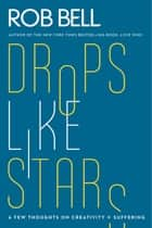 Drops Like Stars - A Few Thoughts on Creativity and Suffering ebook by Rob Bell, Don Golden