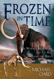 Frozen in Time - The Woolly Mammoth, The Ice Age, and The Bible ebook by Michael Oard