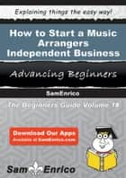 How to Start a Music Arrangers - Independent Business - How to Start a Music Arrangers - Independent Business ebook by Antoinette Hanson