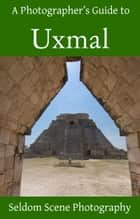 A Photographer's Guide to Uxmal ebook by Seldom Scene Photography