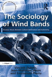 The Sociology of Wind Bands - Amateur Music Between Cultural Domination and Autonomy ebook by Vincent Dubois,Jean-Matthieu Méon,translated by Jean-Yves Bart